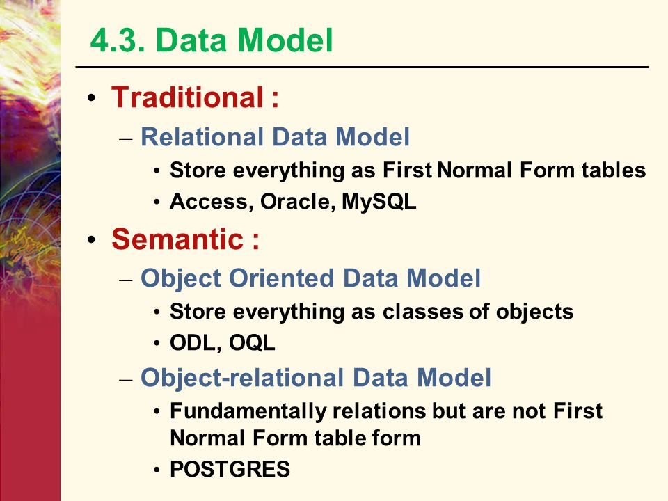 4.3. Data Model Traditional : – Relational Data Model Store everything as First Normal Form tables Access, Oracle, MySQL Semantic : – Object Oriented