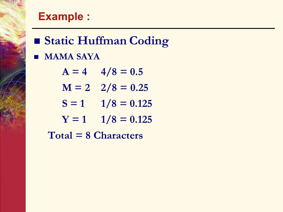 Example : Static Huffman Coding MAMA SAYA A = 4 4/8 = 0.5 M = 2 2/8 = 0.25 S = 1 1/8 = 0.125 Y = 1 1/8 = 0.125 Total = 8 Characters