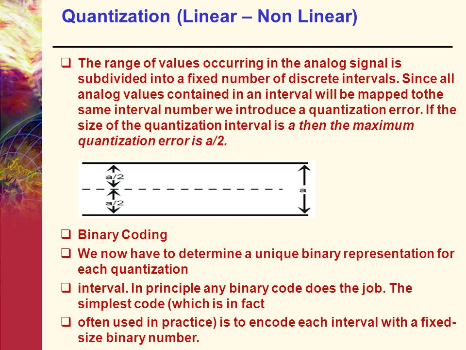 Quantization (Linear – Non Linear)  The range of values occurring in the analog signal is subdivided into a fixed number of discrete intervals.