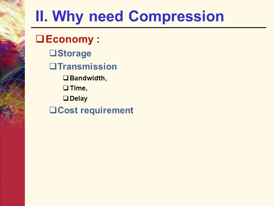 II. Why need Compression  Economy :  Storage  Transmission  Bandwidth,  Time,  Delay  Cost requirement