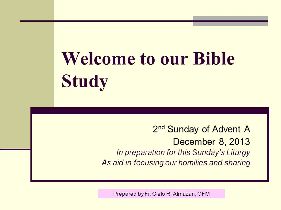 Welcome to our Bible Study 2 nd Sunday of Advent A December 8, 2013 In preparation for this Sunday's Liturgy As aid in focusing our homilies and sharing Prepared by Fr.
