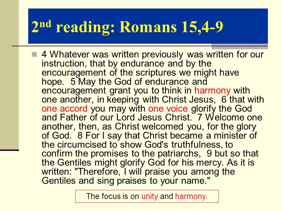 2 nd reading: Romans 15,4-9 4 Whatever was written previously was written for our instruction, that by endurance and by the encouragement of the scriptures we might have hope.