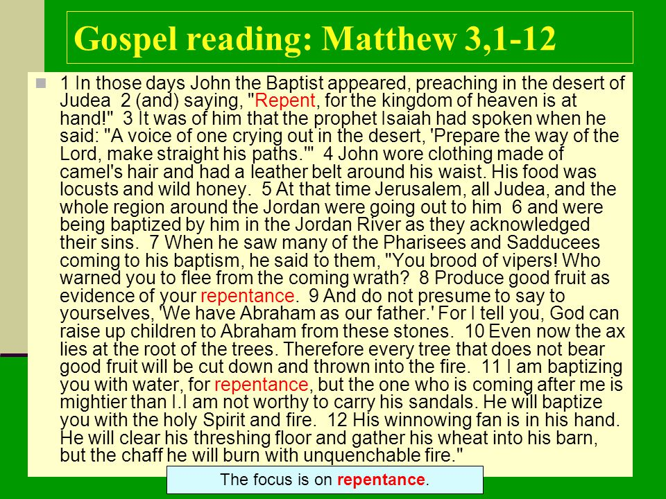 Gospel reading: Matthew 3,1-12 1 In those days John the Baptist appeared, preaching in the desert of Judea 2 (and) saying, Repent, for the kingdom of heaven is at hand! 3 It was of him that the prophet Isaiah had spoken when he said: A voice of one crying out in the desert, Prepare the way of the Lord, make straight his paths. 4 John wore clothing made of camel s hair and had a leather belt around his waist.