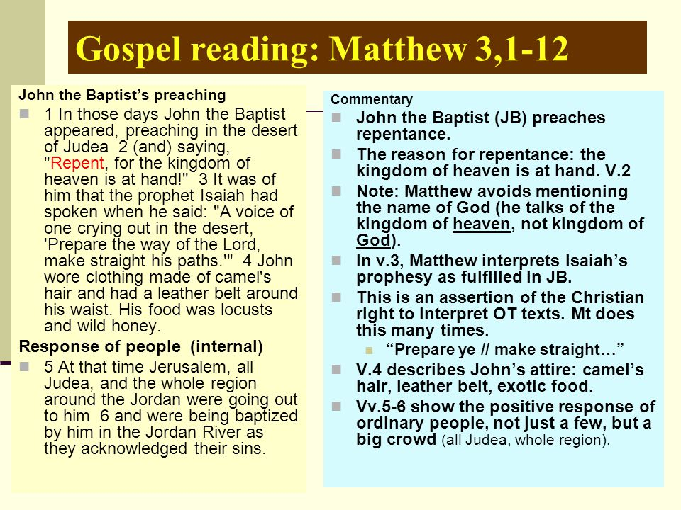 Gospel reading: Matthew 3,1-12 John the Baptist's preaching 1 In those days John the Baptist appeared, preaching in the desert of Judea 2 (and) saying, Repent, for the kingdom of heaven is at hand! 3 It was of him that the prophet Isaiah had spoken when he said: A voice of one crying out in the desert, Prepare the way of the Lord, make straight his paths. 4 John wore clothing made of camel s hair and had a leather belt around his waist.