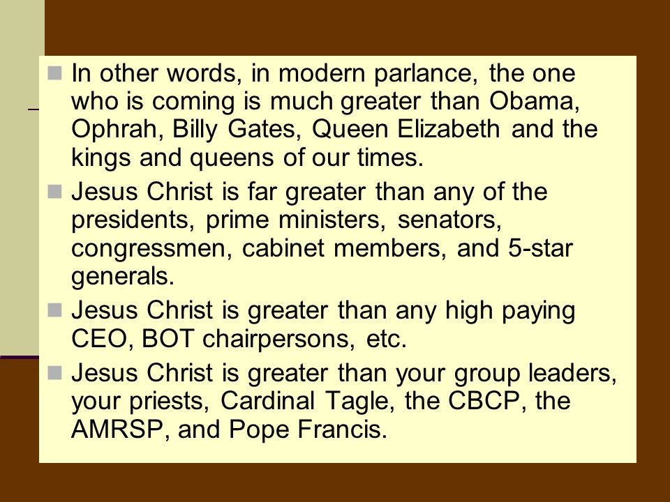 In other words, in modern parlance, the one who is coming is much greater than Obama, Ophrah, Billy Gates, Queen Elizabeth and the kings and queens of our times.