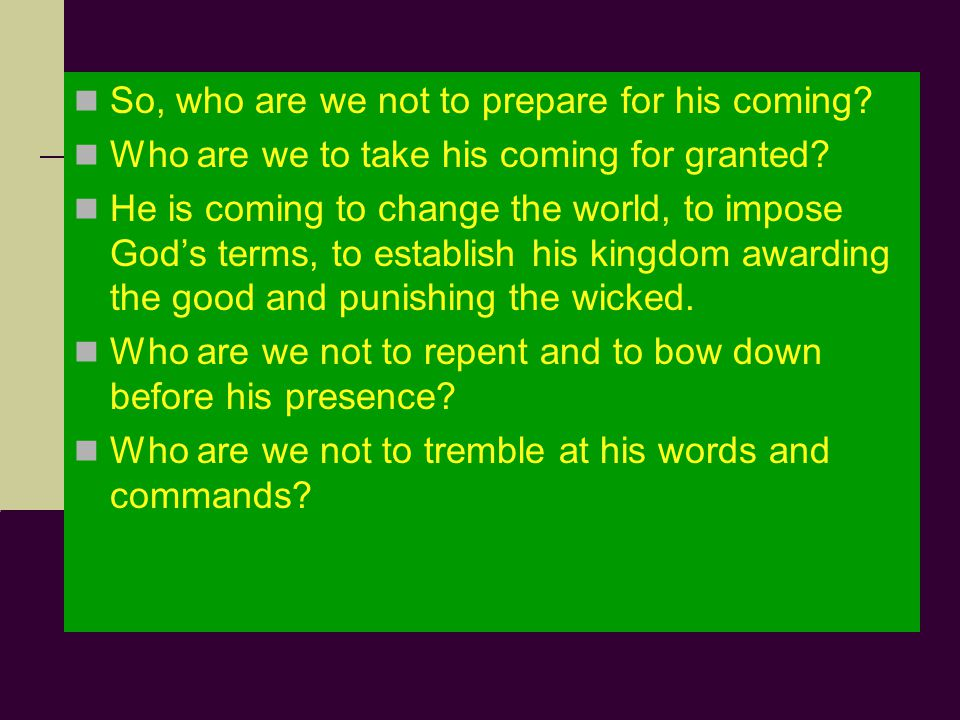 So, who are we not to prepare for his coming. Who are we to take his coming for granted.
