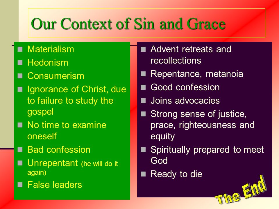 Our Context of Sin and Grace Materialism Hedonism Consumerism Ignorance of Christ, due to failure to study the gospel No time to examine oneself Bad confession Unrepentant (he will do it again) False leaders Advent retreats and recollections Repentance, metanoia Good confession Joins advocacies Strong sense of justice, prace, righteousness and equity Spiritually prepared to meet God Ready to die