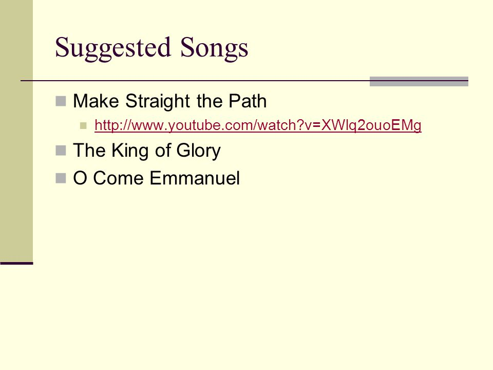 Suggested Songs Make Straight the Path http://www.youtube.com/watch v=XWlq2ouoEMg The King of Glory O Come Emmanuel