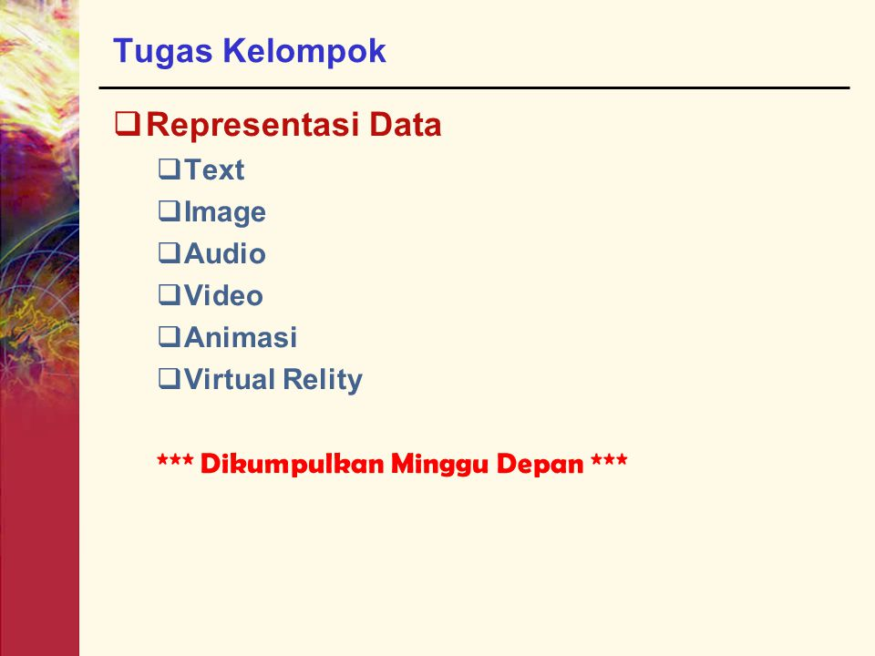 Tugas Kelompok  Representasi Data  Text  Image  Audio  Video  Animasi  Virtual Relity *** Dikumpulkan Minggu Depan ***