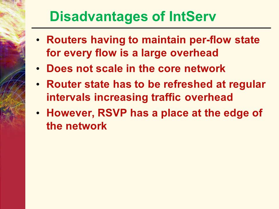 "Integrated Services / RSVP  Sender sends a ""PATH"" message to the receiver specifying characteristics of traffic every intermediate router along the p"