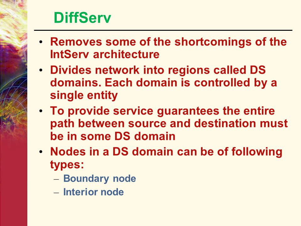 DiffServ Operation  Each ISP configures its own routers to match the service that it offers, and each ISP has its own DiffServ Domain. DS Domain Voic