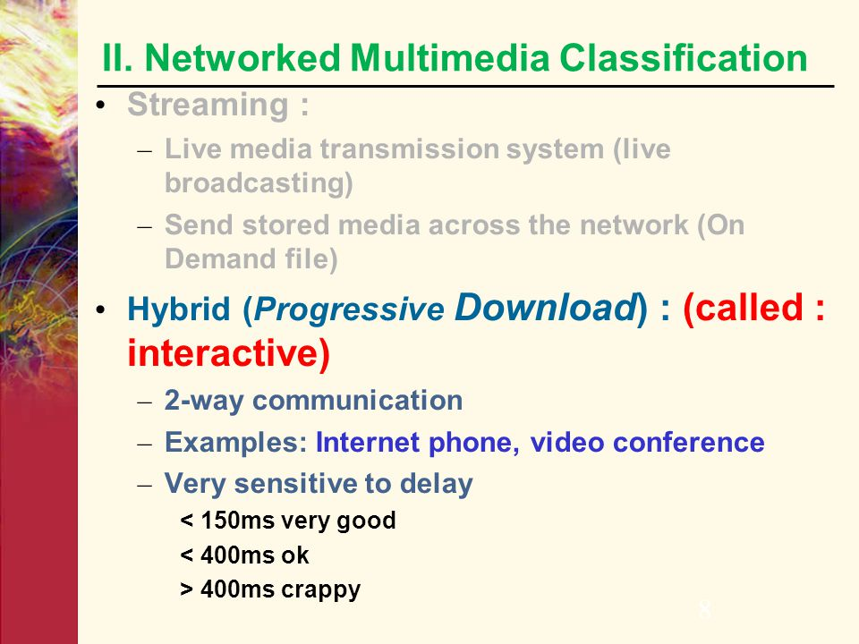 7 Streaming : – Live media transmission system (live broadcasting) – Send stored media across the network (On Demand file) Media is pre-compressed and
