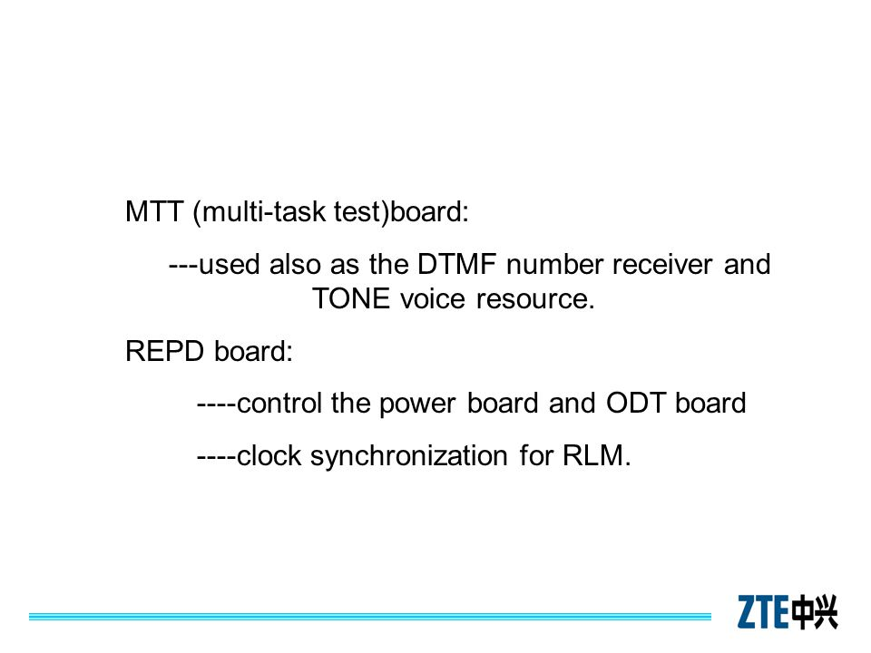 MTT (multi-task test)board: ---used also as the DTMF number receiver and TONE voice resource. REPD board: ----control the power board and ODT board --