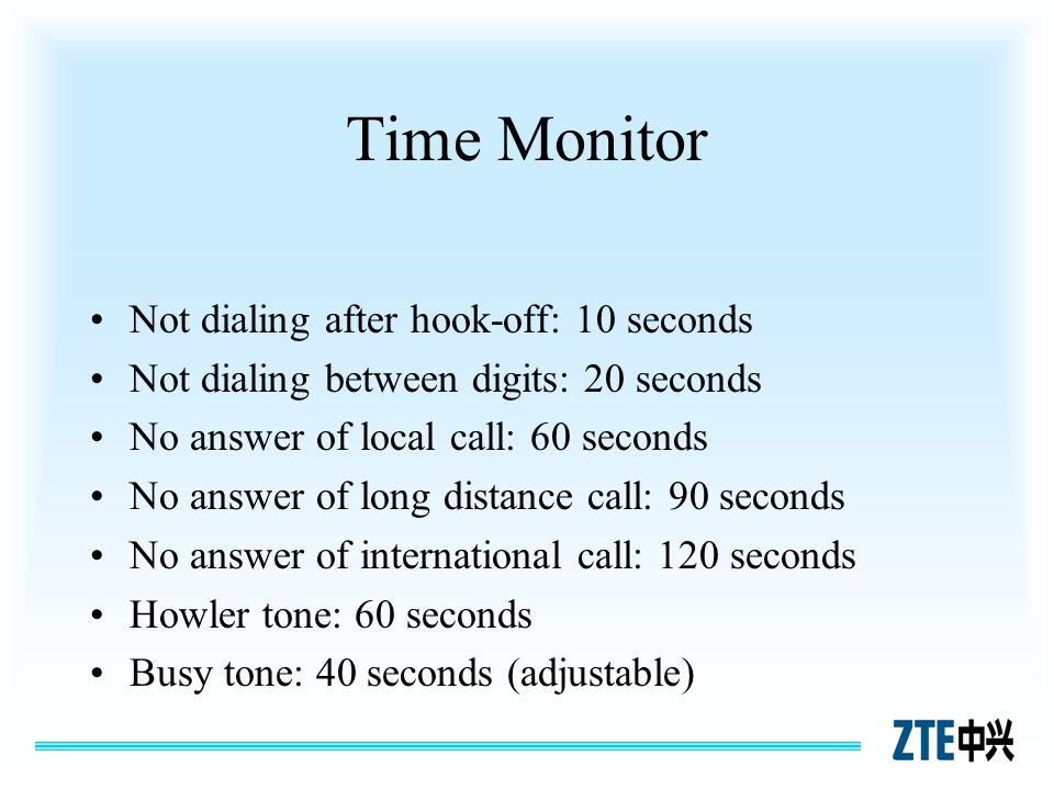 Time Monitor Not dialing after hook-off: 10 seconds Not dialing between digits: 20 seconds No answer of local call: 60 seconds No answer of long dista