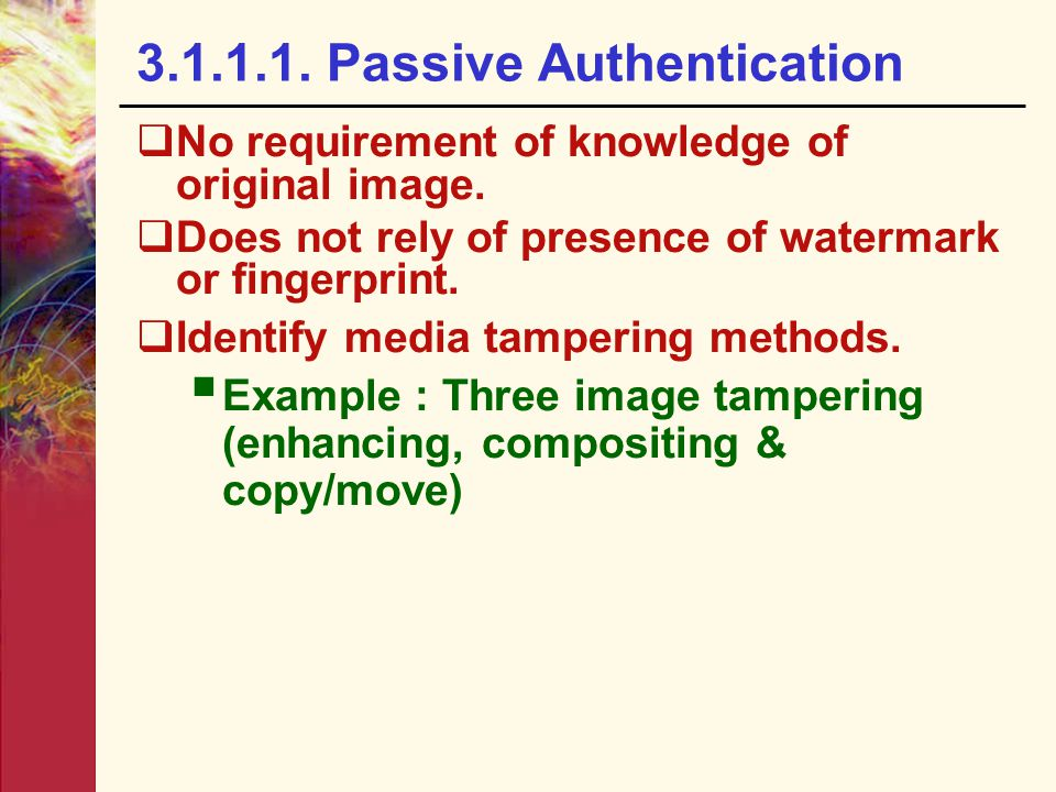 3.1.1.1. Passive Authentication  No requirement of knowledge of original image.  Does not rely of presence of watermark or fingerprint.  Identify m