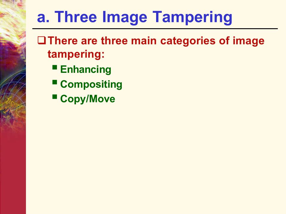 a. Three Image Tampering  There are three main categories of image tampering:  Enhancing  Compositing  Copy/Move