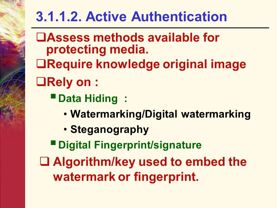 3.1.1.2. Active Authentication  Assess methods available for protecting media.  Require knowledge original image  Rely on :  Data Hiding : Waterma