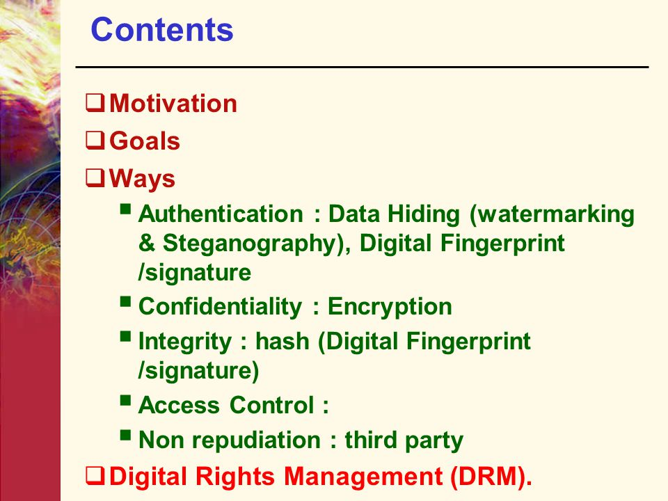 Contents  Motivation  Goals  Ways  Authentication : Data Hiding (watermarking & Steganography), Digital Fingerprint /signature  Confidentiality :
