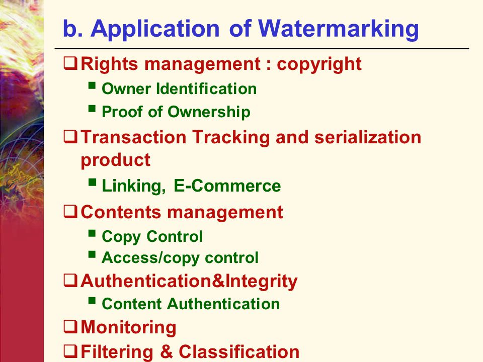 b. Application of Watermarking  Rights management : copyright  Owner Identification  Proof of Ownership  Transaction Tracking and serialization pr