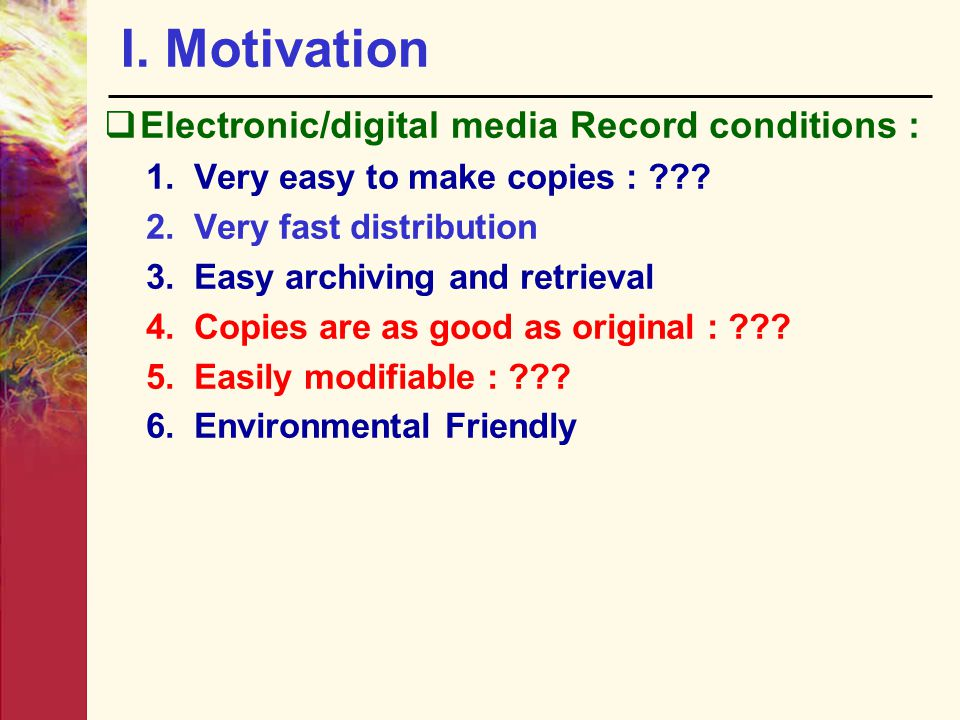 I. Motivation  Electronic/digital media Record conditions : 1.Very easy to make copies : ??? 2.Very fast distribution 3.Easy archiving and retrieval