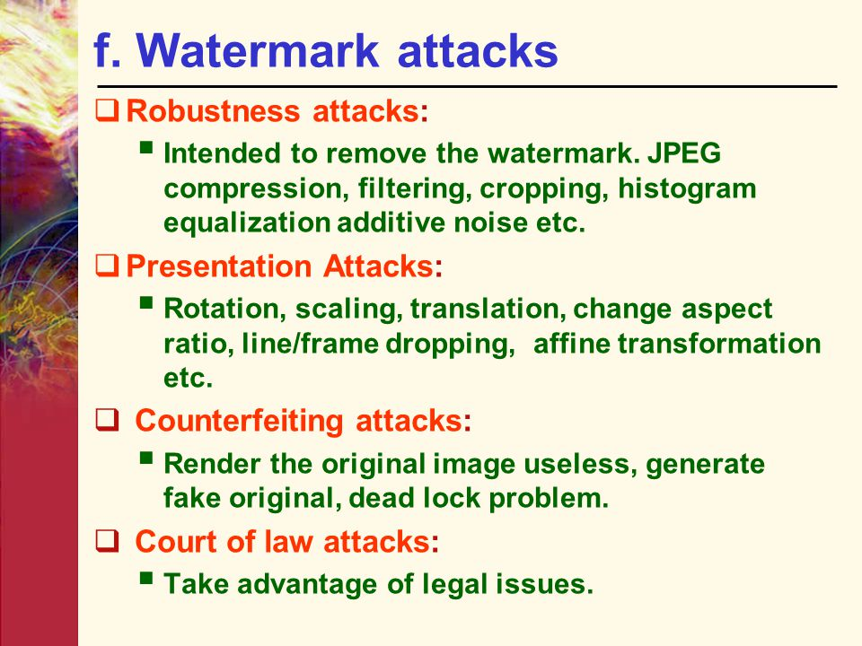 f. Watermark attacks  Robustness attacks:  Intended to remove the watermark. JPEG compression, filtering, cropping, histogram equalization additive