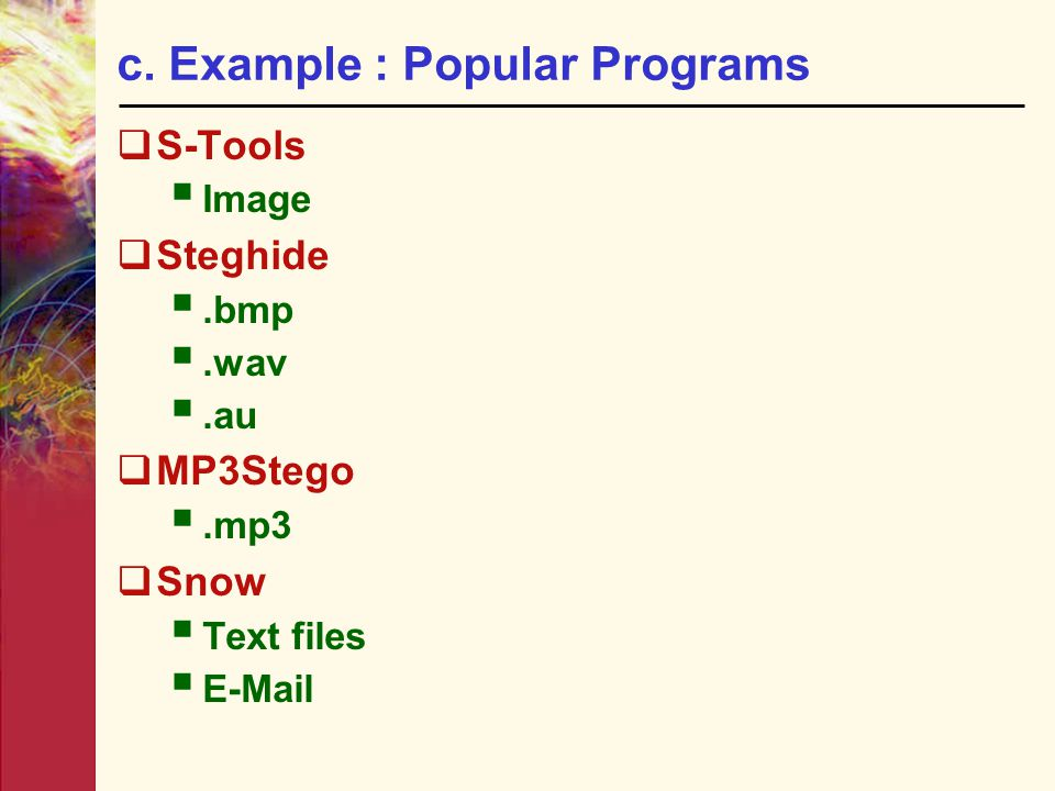 c. Example : Popular Programs  S-Tools  Image  Steghide .bmp .wav .au  MP3Stego .mp3  Snow  Text files  E-Mail
