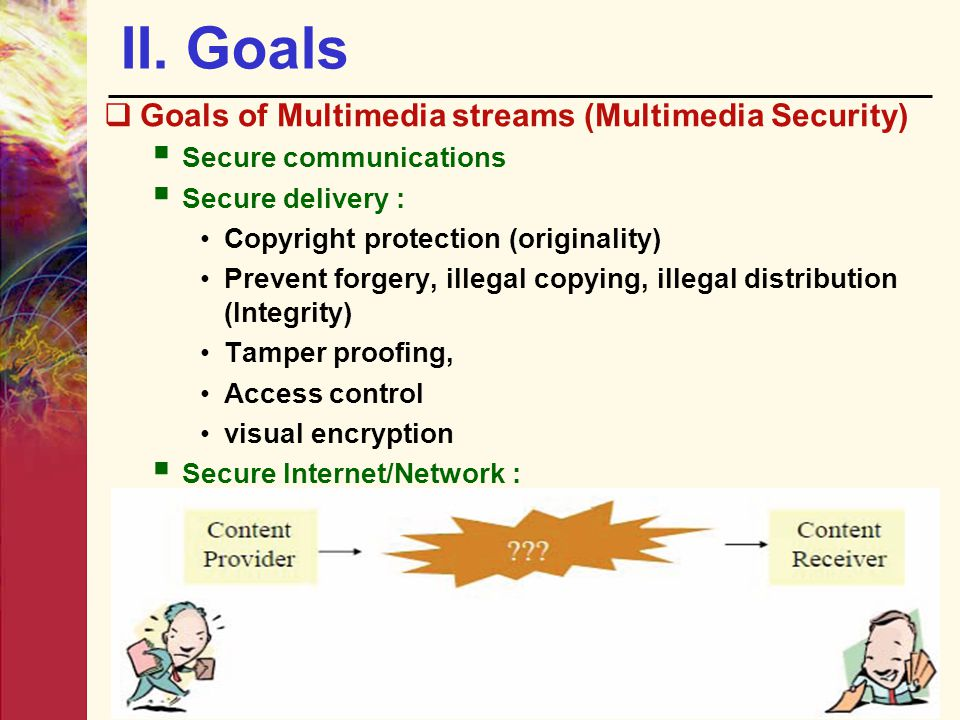 II. Goals  Goals of Multimedia streams (Multimedia Security)  Secure communications  Secure delivery : Copyright protection (originality) Prevent f
