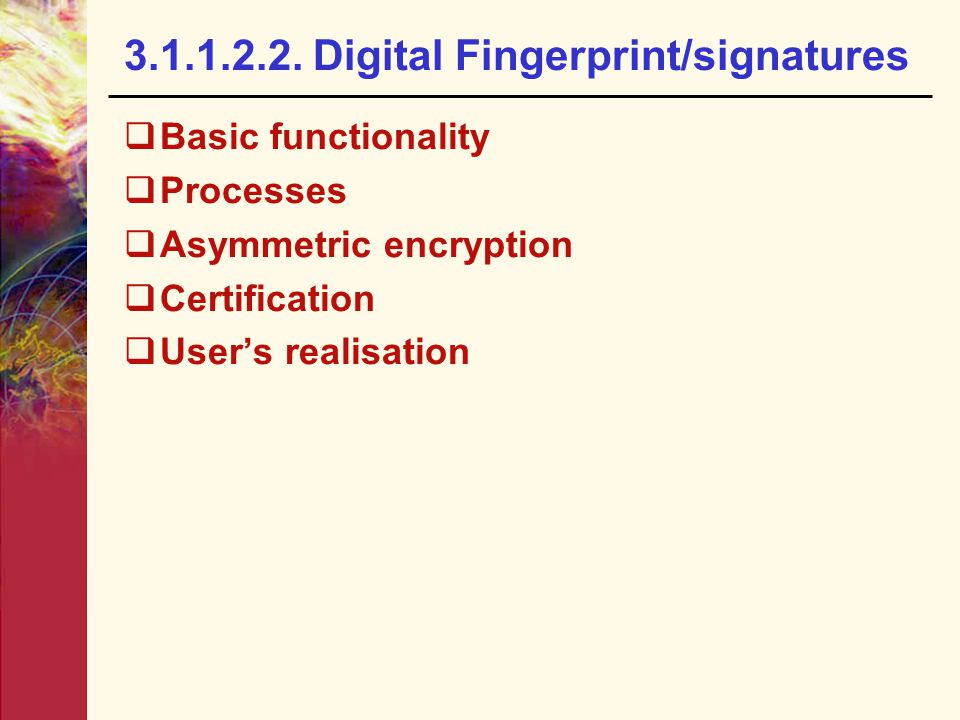 3.1.1.2.2. Digital Fingerprint/signatures  Basic functionality  Processes  Asymmetric encryption  Certification  User's realisation