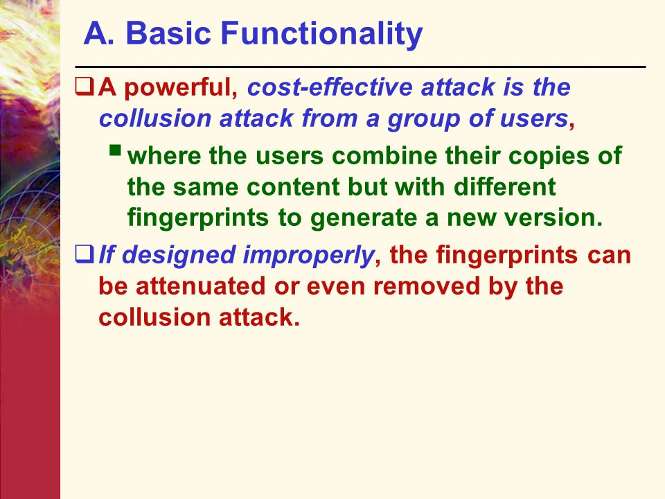 A. Basic Functionality  A powerful, cost-effective attack is the collusion attack from a group of users,  where the users combine their copies of th