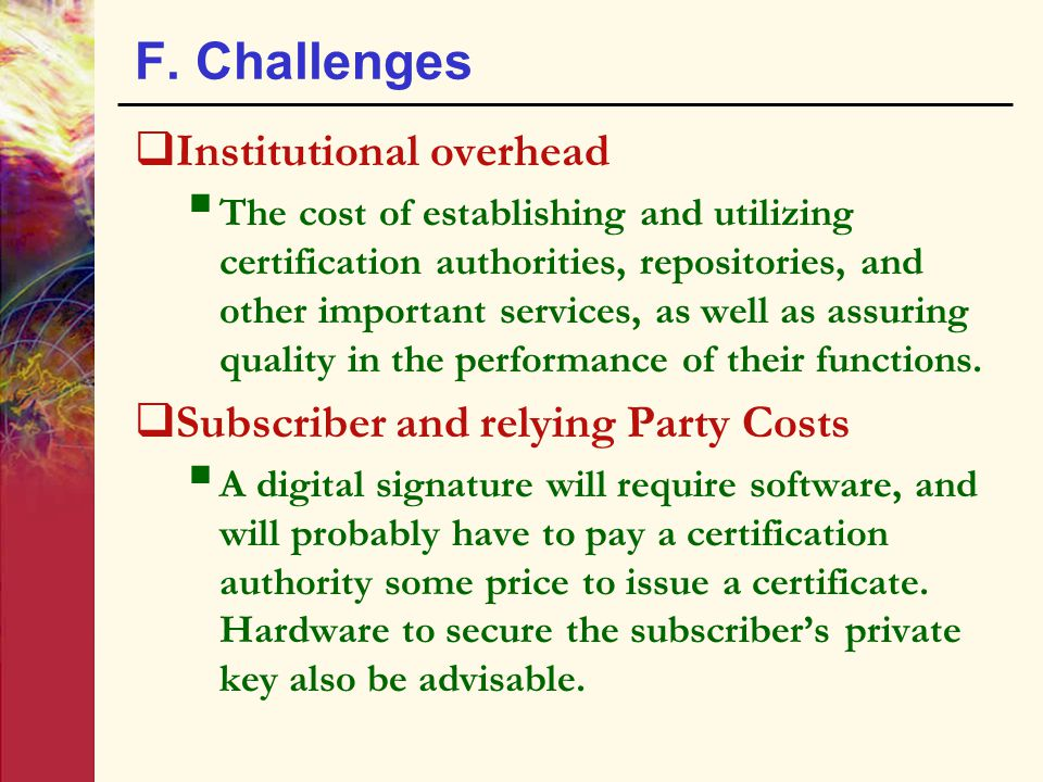 F. Challenges  Institutional overhead  The cost of establishing and utilizing certification authorities, repositories, and other important services,