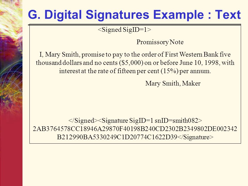G. Digital Signatures Example : Text Promissory Note I, Mary Smith, promise to pay to the order of First Western Bank five thousand dollars and no cen
