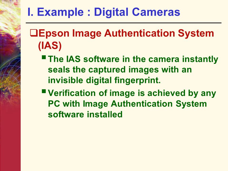 I. Example : Digital Cameras  Epson Image Authentication System (IAS)  The IAS software in the camera instantly seals the captured images with an in