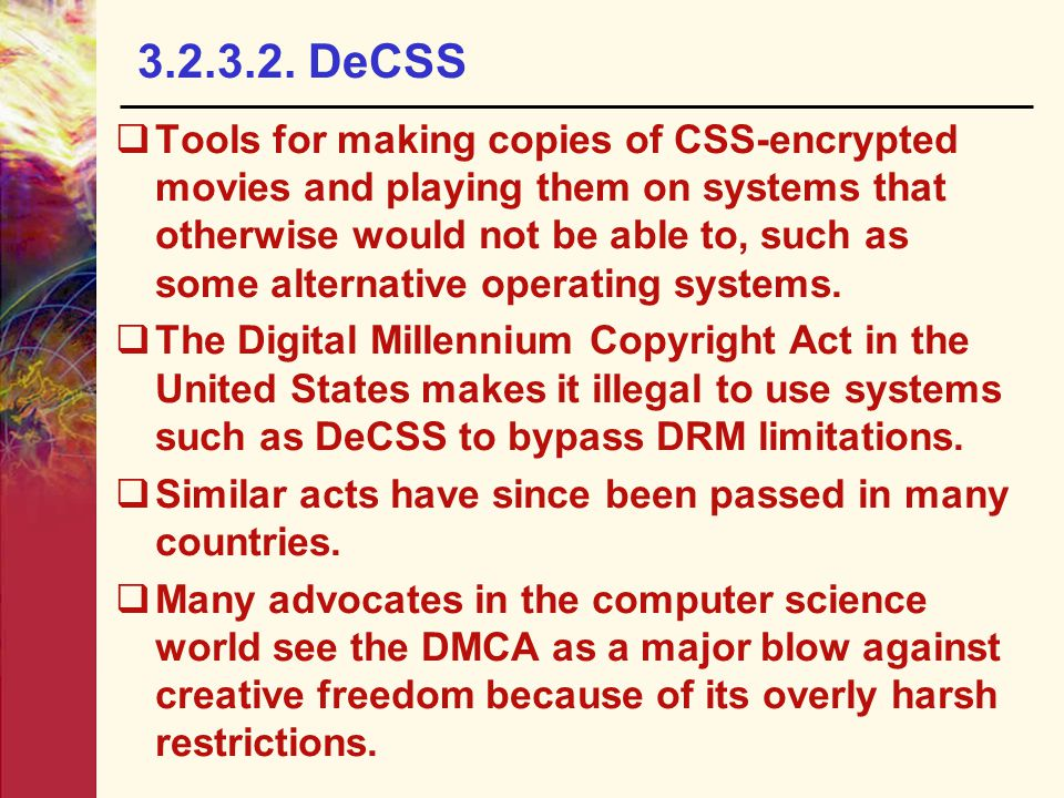 3.2.3.2. DeCSS  Tools for making copies of CSS-encrypted movies and playing them on systems that otherwise would not be able to, such as some alterna