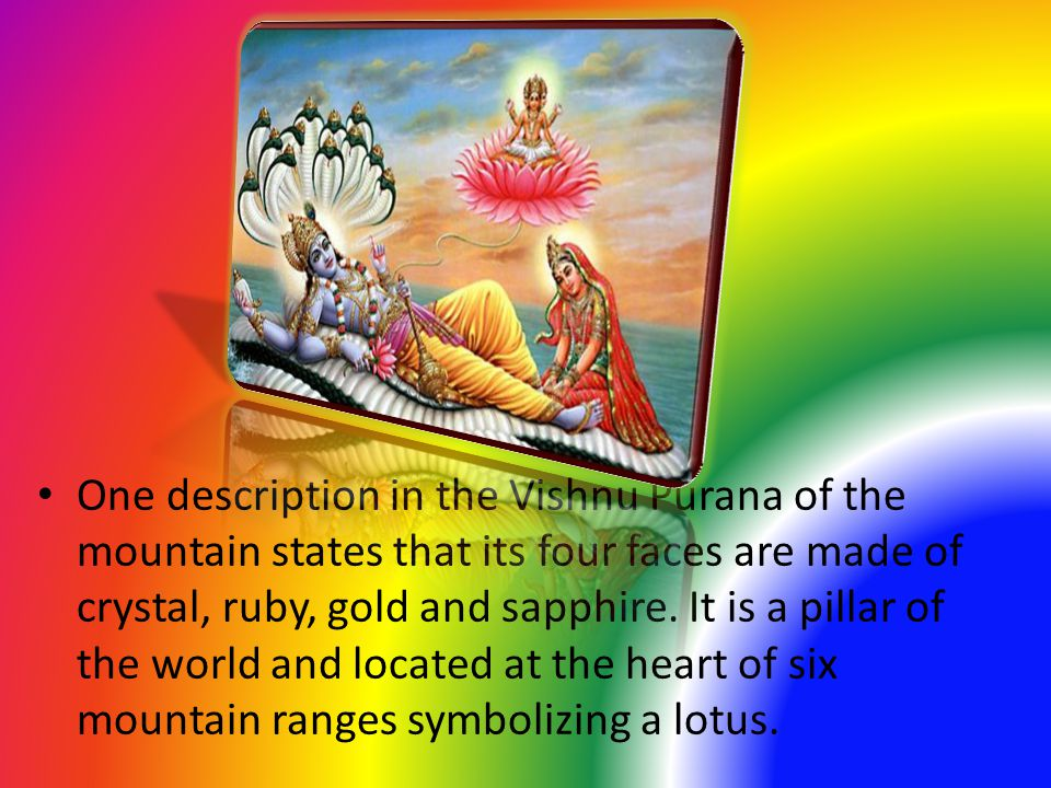 One description in the Vishnu Purana of the mountain states that its four faces are made of crystal, ruby, gold and sapphire.