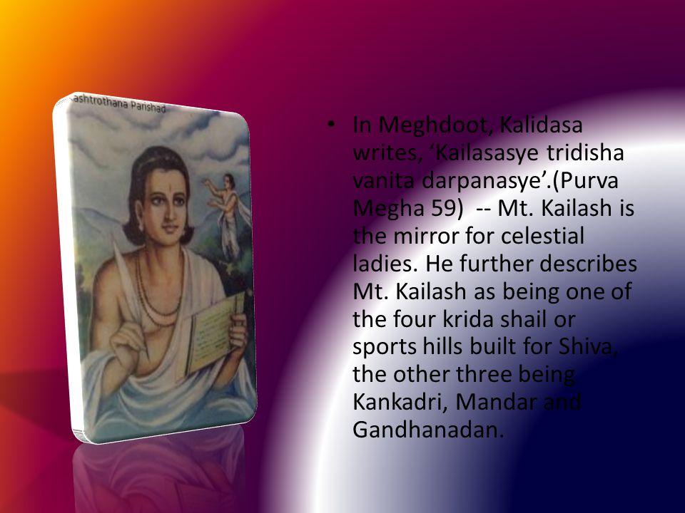 In Meghdoot, Kalidasa writes, 'Kailasasye tridisha vanita darpanasye'.(Purva Megha 59) -- Mt.