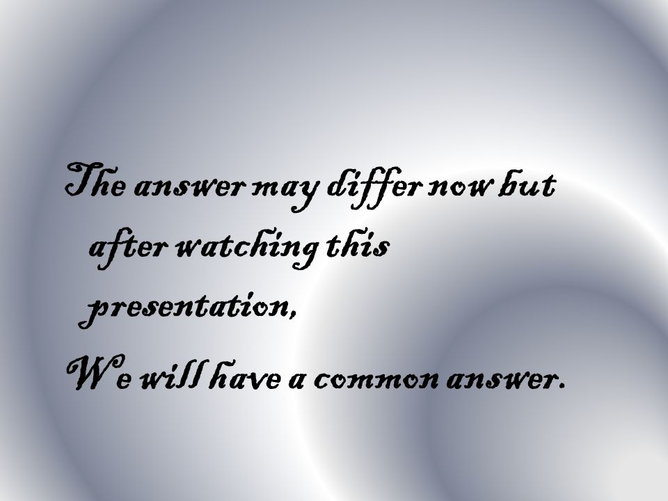 The answer may differ now but after watching this presentation, We will have a common answer.