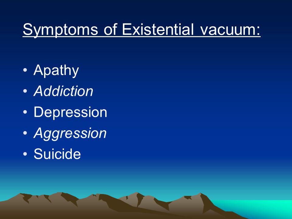 Symptoms of Existential vacuum: Apathy Addiction Depression Aggression Suicide