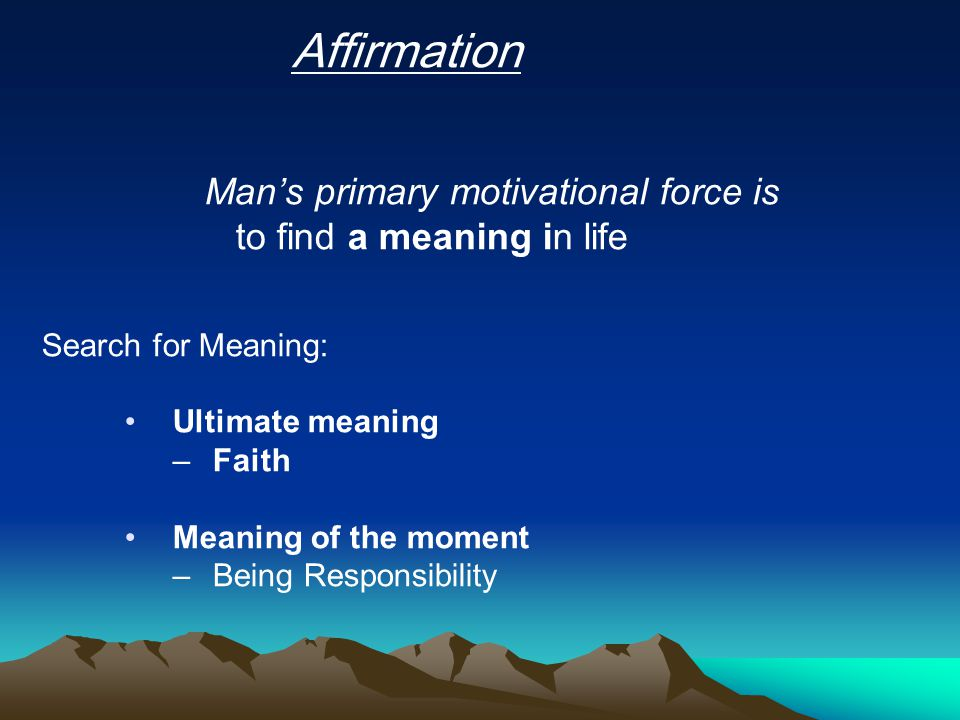 Affirmation Man's primary motivational force is to find a meaning in life Search for Meaning: Ultimate meaning –Faith Meaning of the moment –Being Responsibility