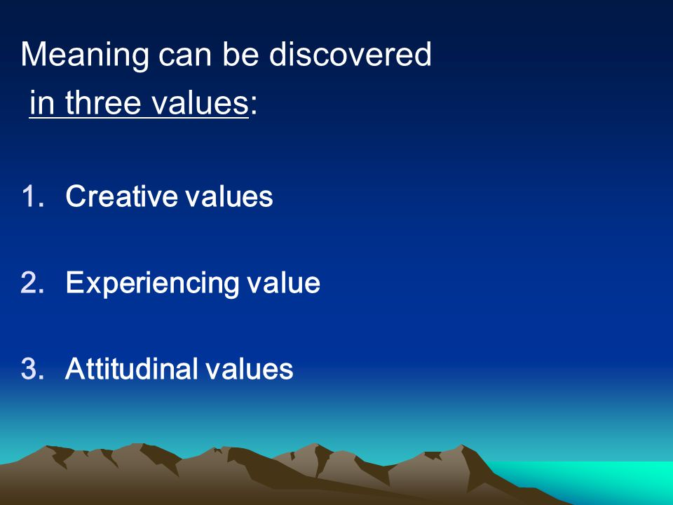 Meaning can be discovered in three values: 1.Creative values 2.Experiencing value 3.Attitudinal values