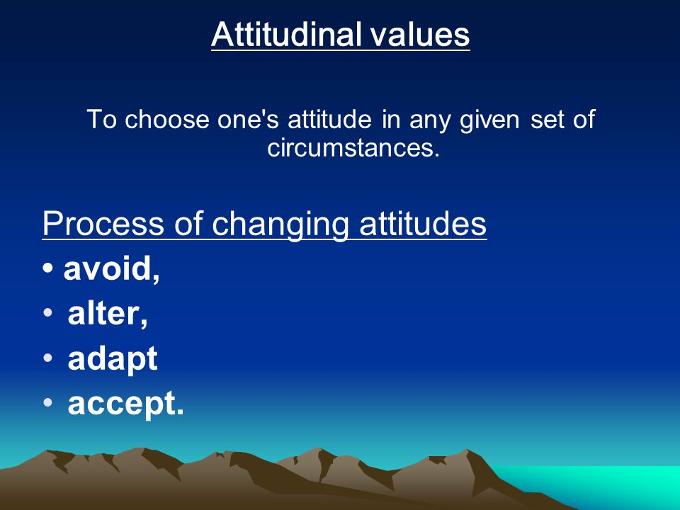 Attitudinal values To choose one s attitude in any given set of circumstances.