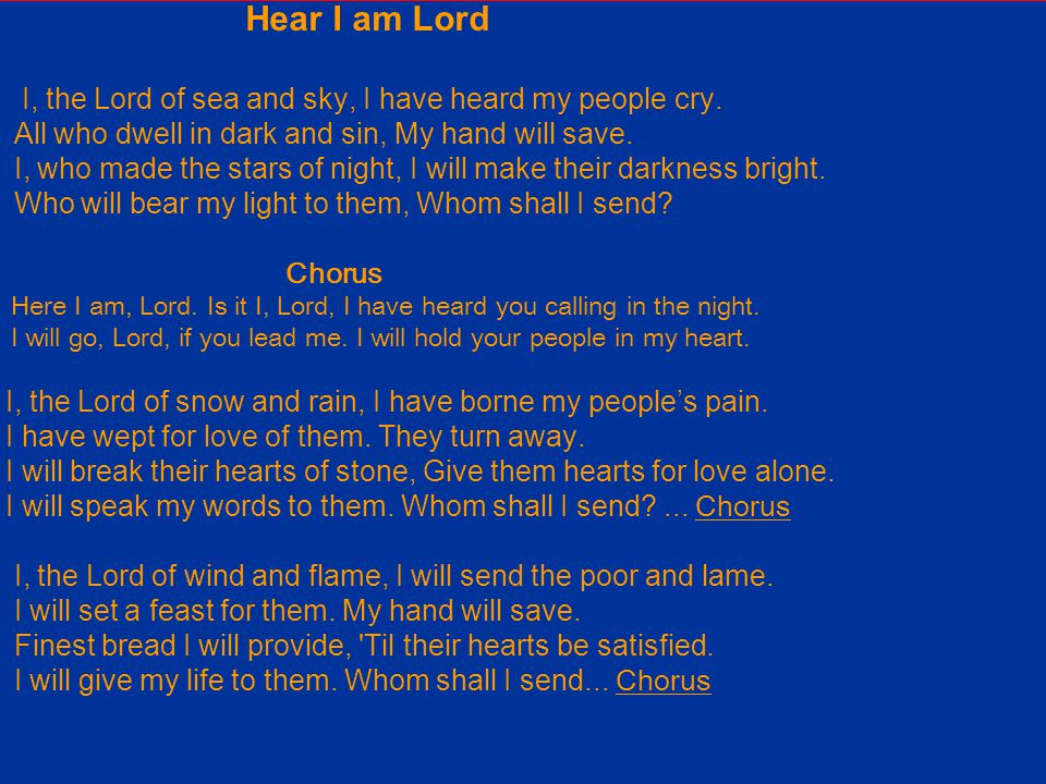 Hear I am Lord I, the Lord of sea and sky, I have heard my people cry.