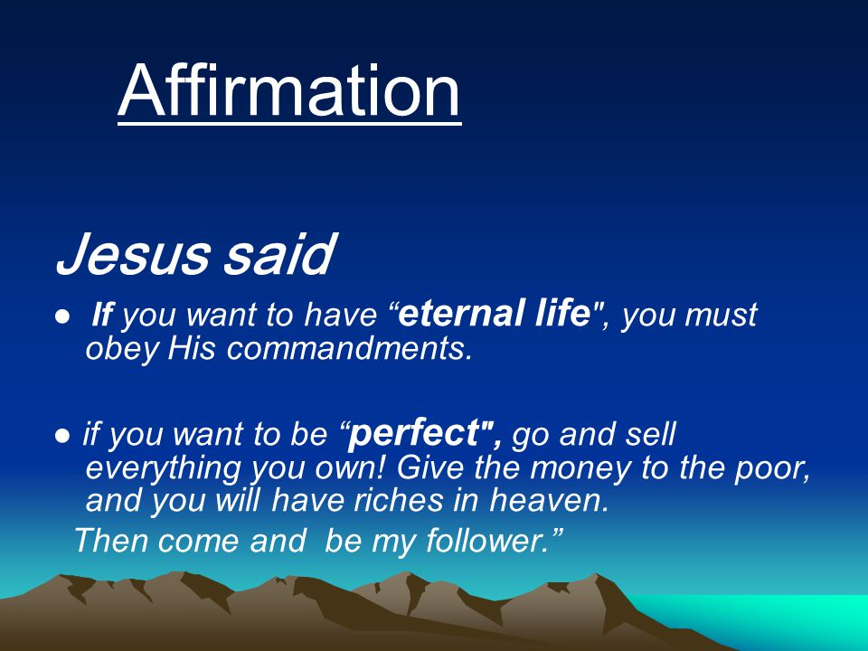 Affirmation Jesus said ● If you want to have eternal life , you must obey His commandments.
