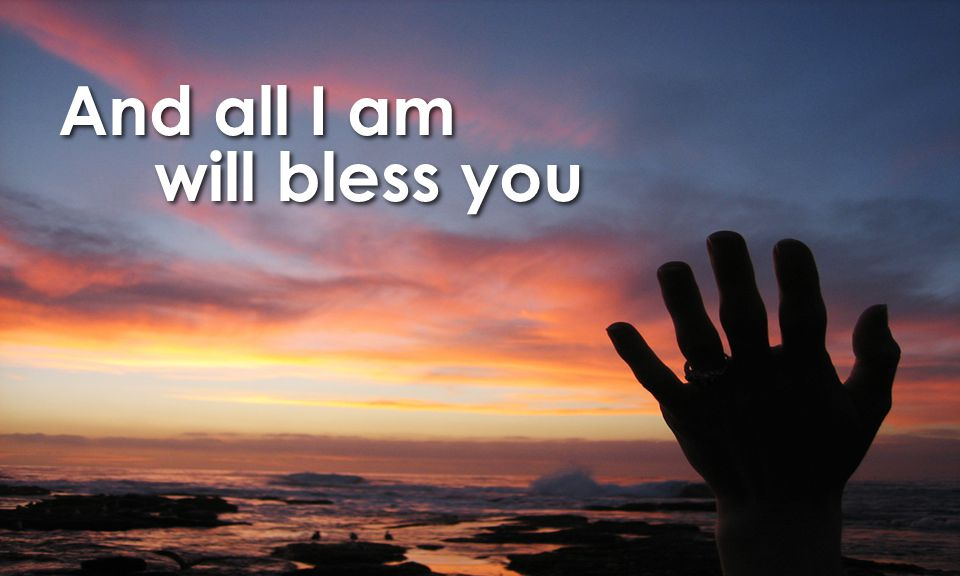 And all I am will bless you And all I am will bless you