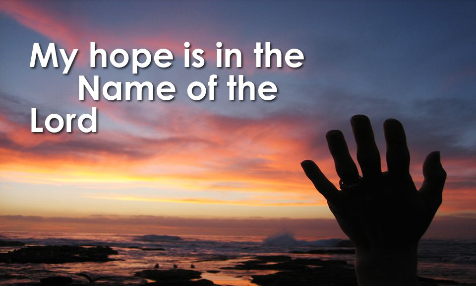 My hope is in the Name of the Lord