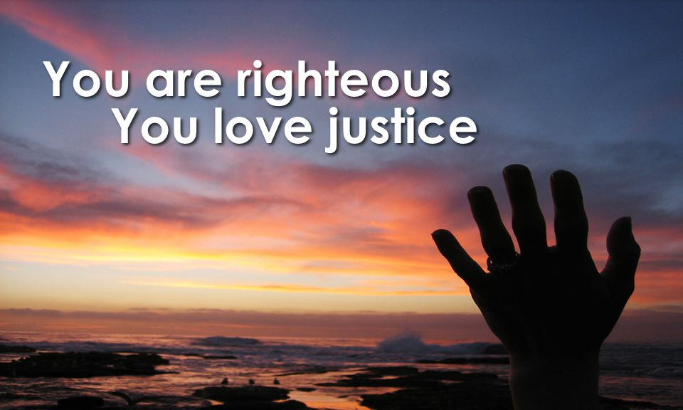 You are righteous You love justice You are righteous You love justice