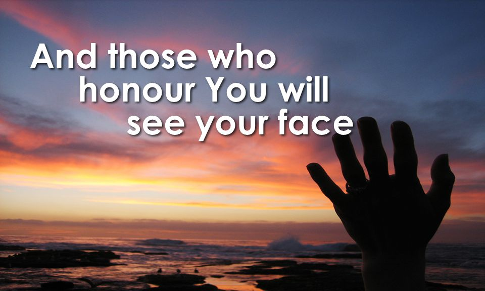 And those who honour You will see your face And those who honour You will see your face