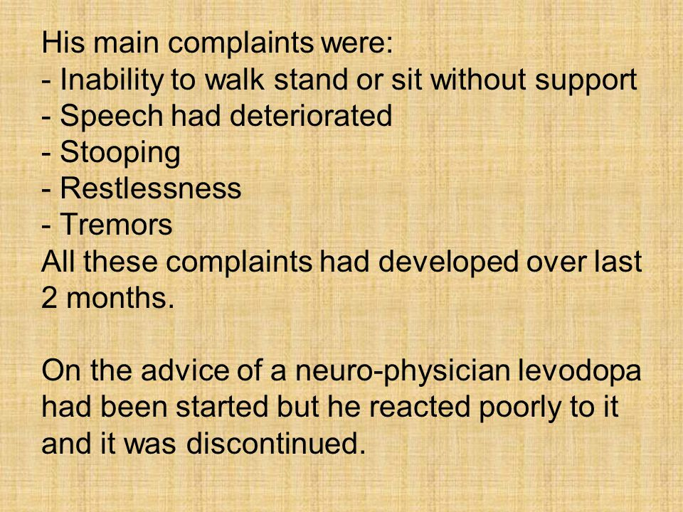 His main complaints were: - Inability to walk stand or sit without support - Speech had deteriorated - Stooping - Restlessness - Tremors All these complaints had developed over last 2 months.
