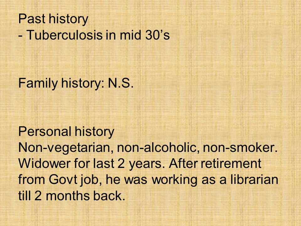 Past history - Tuberculosis in mid 30's Family history: N.S.