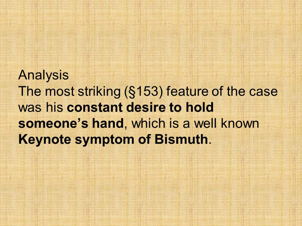 Analysis The most striking (§153) feature of the case was his constant desire to hold someone's hand, which is a well known Keynote symptom of Bismuth.
