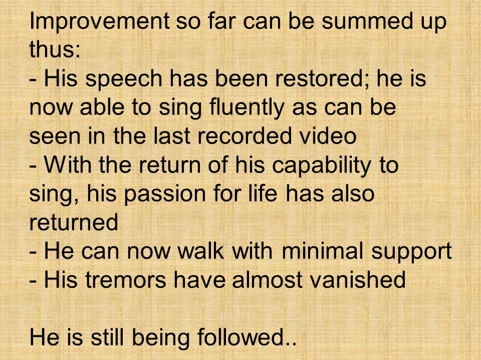 Improvement so far can be summed up thus: - His speech has been restored; he is now able to sing fluently as can be seen in the last recorded video - With the return of his capability to sing, his passion for life has also returned - He can now walk with minimal support - His tremors have almost vanished He is still being followed..